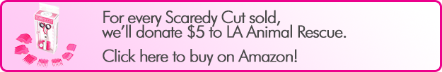 For every Scaredy Cut sold, we'll donate $5 to LA Animal Rescue. Click here to buy on Amazon!